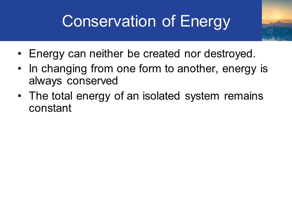 Conservation of Energy Energy can neither be created nor destroyed.