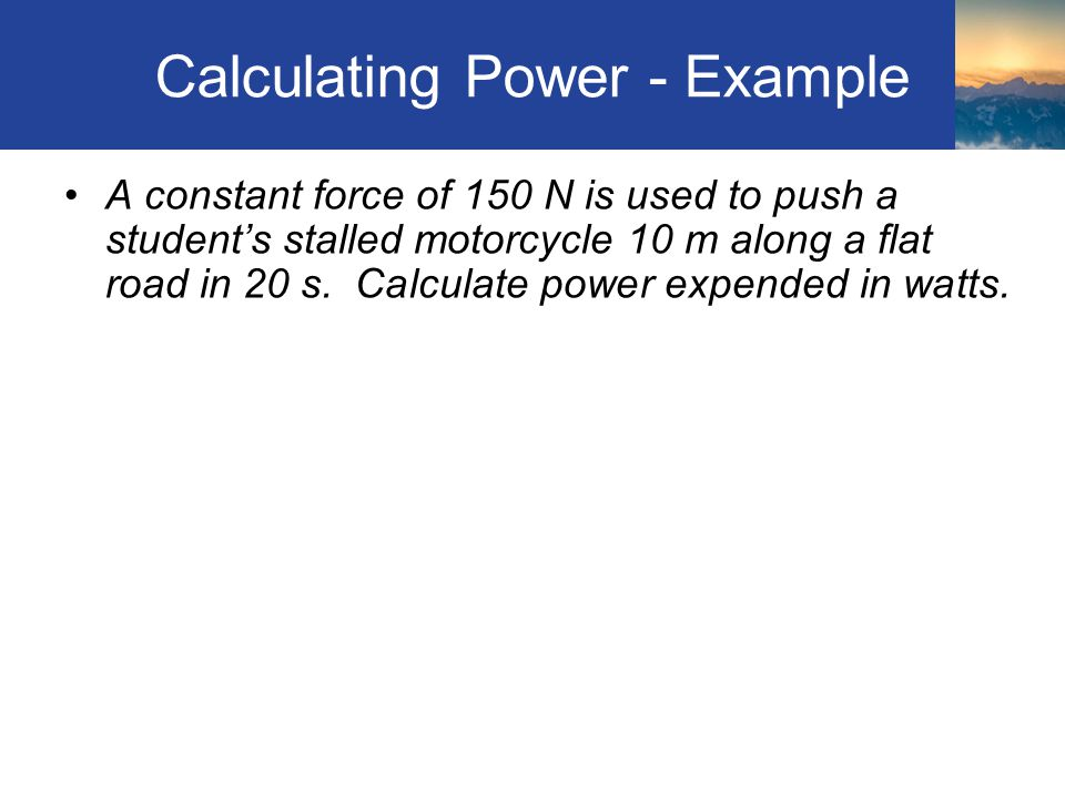 Calculating Power - Example A constant force of 150 N is used to push a student's stalled motorcycle 10 m along a flat road in 20 s.