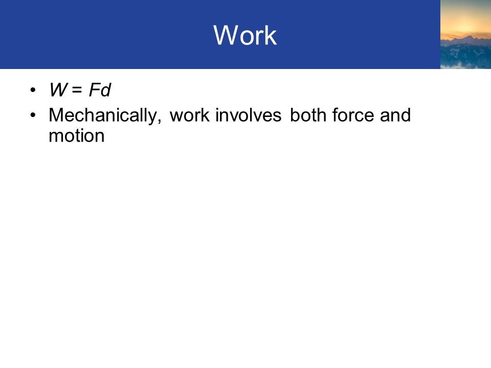 Work W = Fd Mechanically, work involves both force and motion Section 4.1