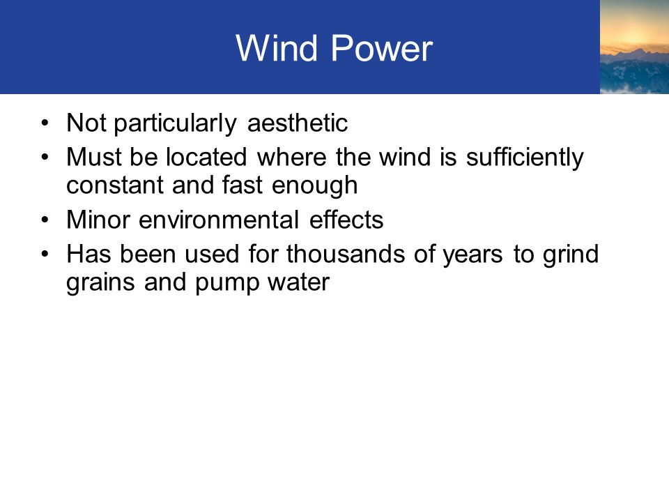 Wind Power Not particularly aesthetic Must be located where the wind is sufficiently constant and fast enough Minor environmental effects Has been used for thousands of years to grind grains and pump water Section 4.6