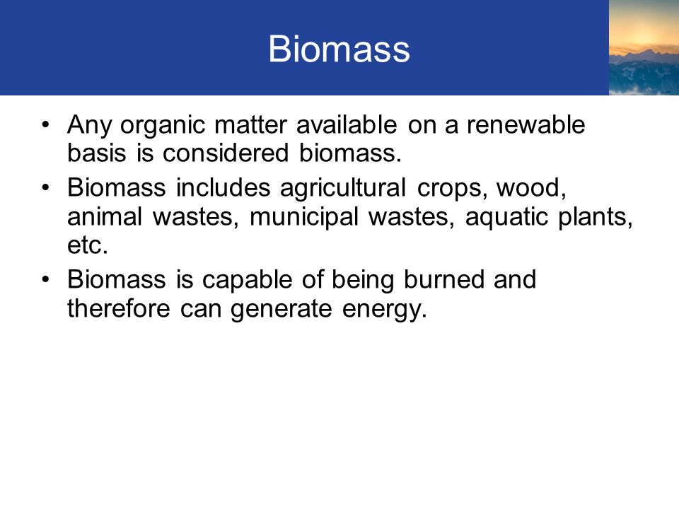 Biomass Any organic matter available on a renewable basis is considered biomass.