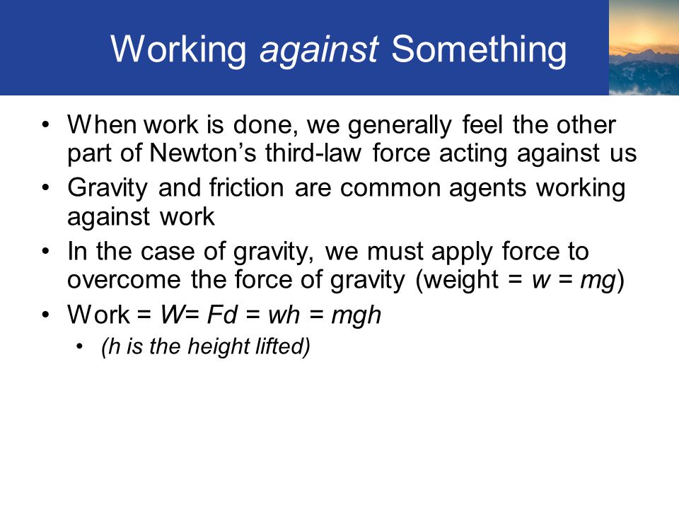 Working against Something When work is done, we generally feel the other part of Newton's third-law force acting against us Gravity and friction are common agents working against work In the case of gravity, we must apply force to overcome the force of gravity (weight = w = mg) Work = W= Fd = wh = mgh (h is the height lifted) Section 4.1