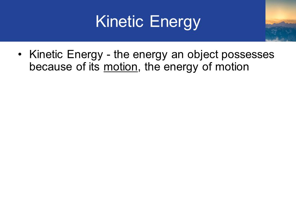 Kinetic Energy Kinetic Energy - the energy an object possesses because of its motion, the energy of motion Section 4.2