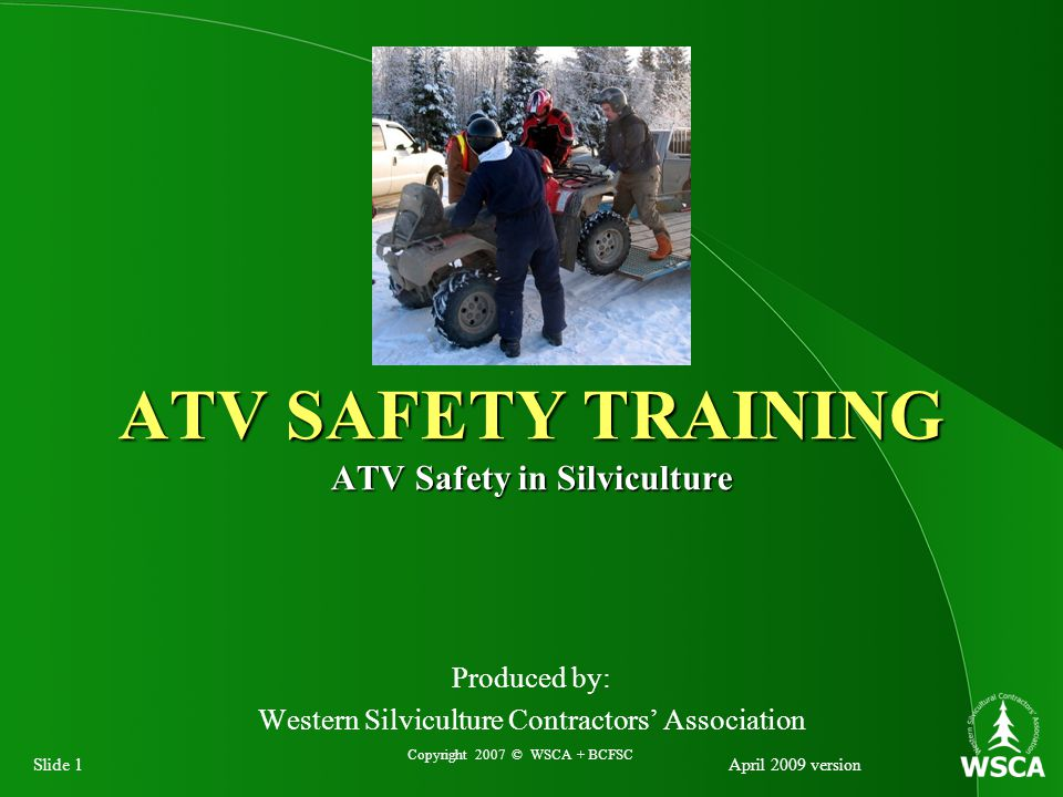 Slide 1April 2009 version Produced by: Western Silviculture Contractors' Association ATV SAFETY TRAINING ATV Safety in Silviculture Copyright 2007 © WSCA + BCFSC
