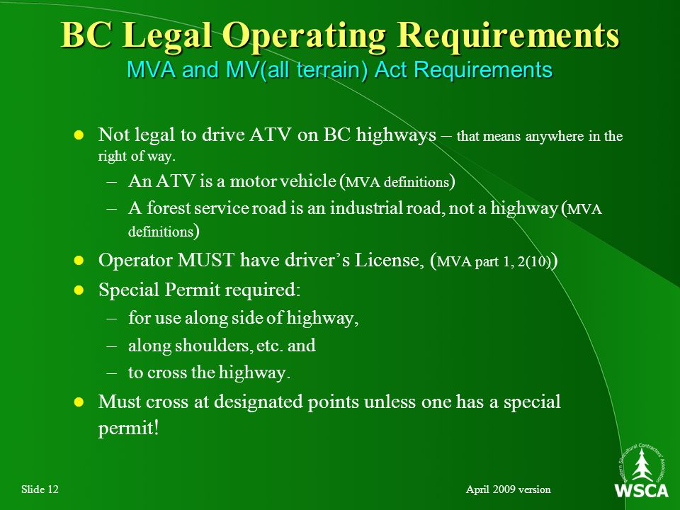 Slide 12April 2009 version BC Legal Operating Requirements MVA and MV(all terrain) Act Requirements Not legal to drive ATV on BC highways – that means anywhere in the right of way.