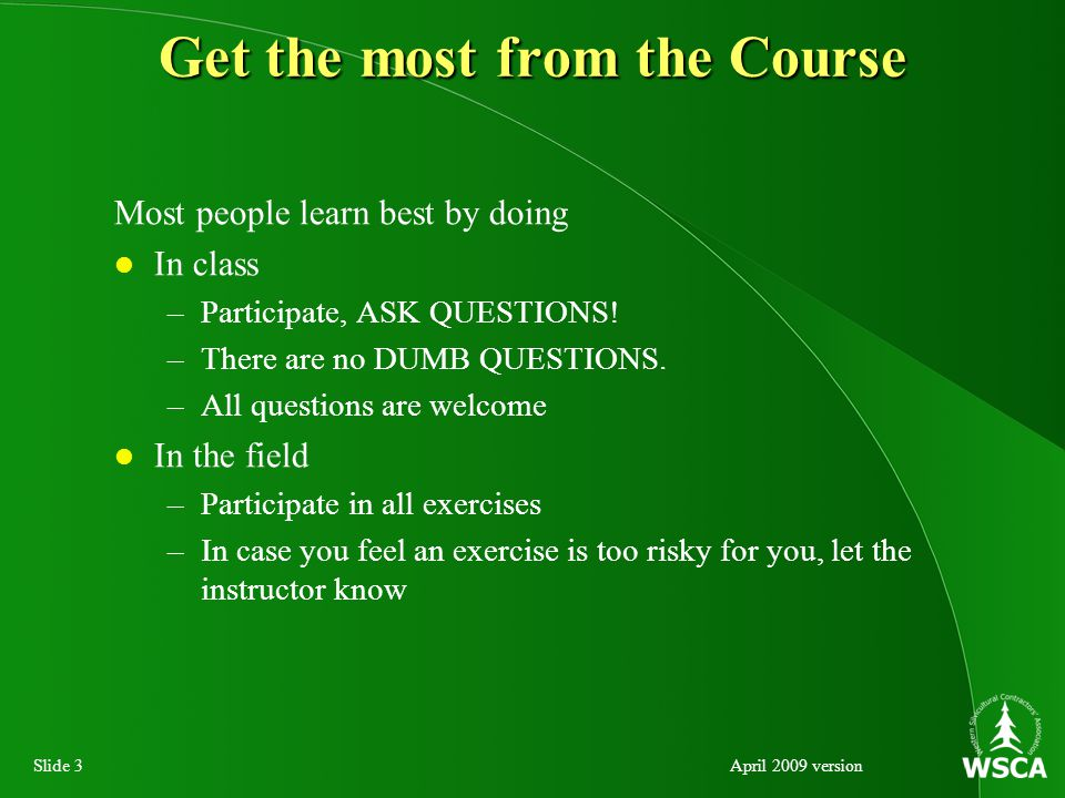 Slide 3April 2009 version Get the most from the Course Most people learn best by doing In class –Participate, ASK QUESTIONS.