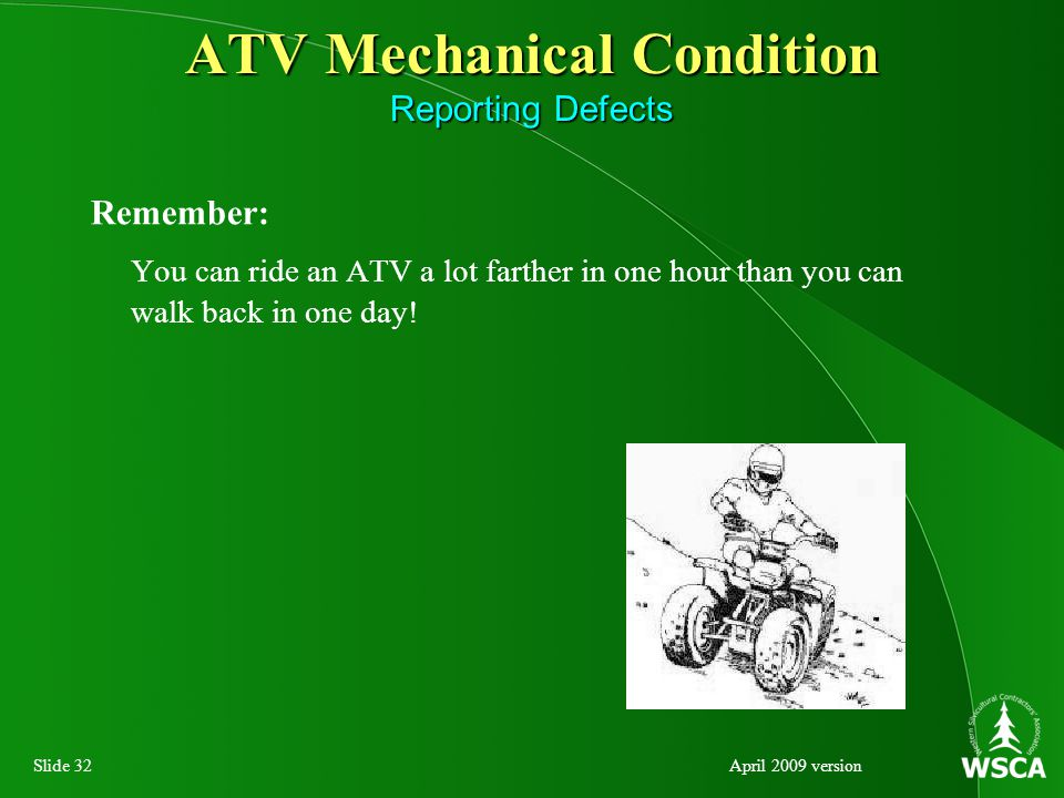 Slide 32April 2009 version ATV Mechanical Condition Reporting Defects Remember: You can ride an ATV a lot farther in one hour than you can walk back in one day!