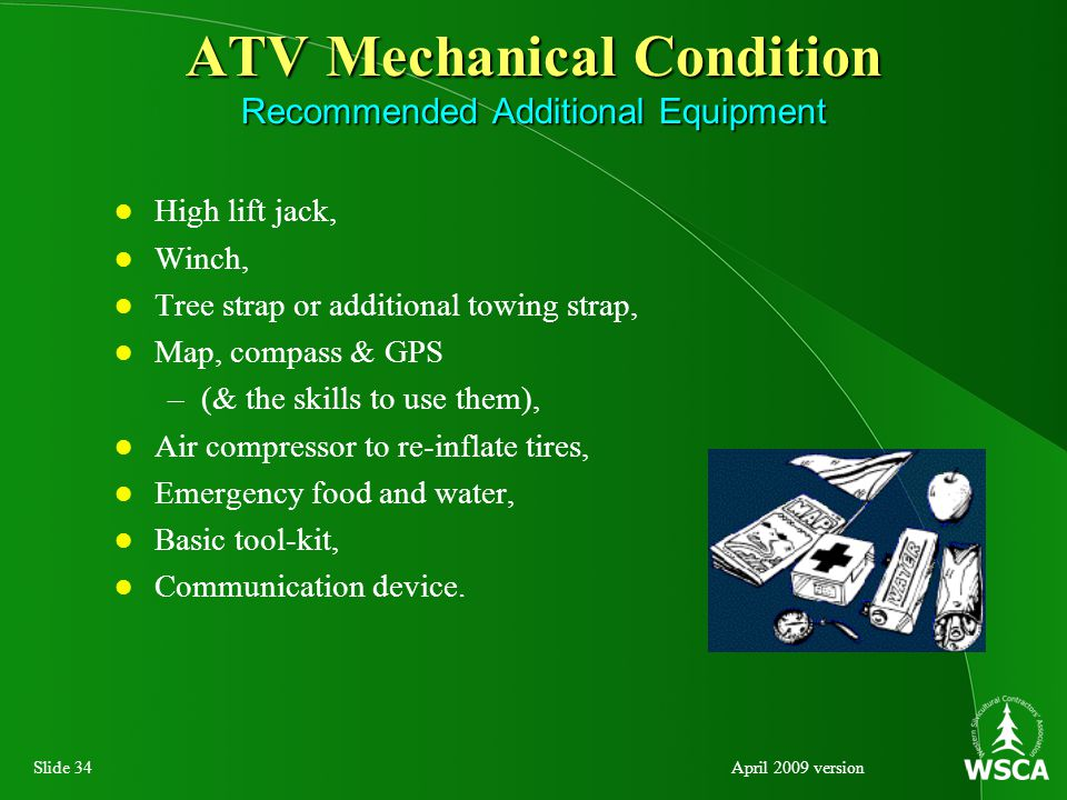 Slide 34April 2009 version ATV Mechanical Condition Recommended Additional Equipment High lift jack, Winch, Tree strap or additional towing strap, Map, compass & GPS –(& the skills to use them), Air compressor to re-inflate tires, Emergency food and water, Basic tool-kit, Communication device.