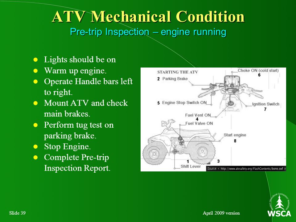 Slide 39April 2009 version ATV Mechanical Condition Pre-trip Inspection – engine running Lights should be on Warm up engine.