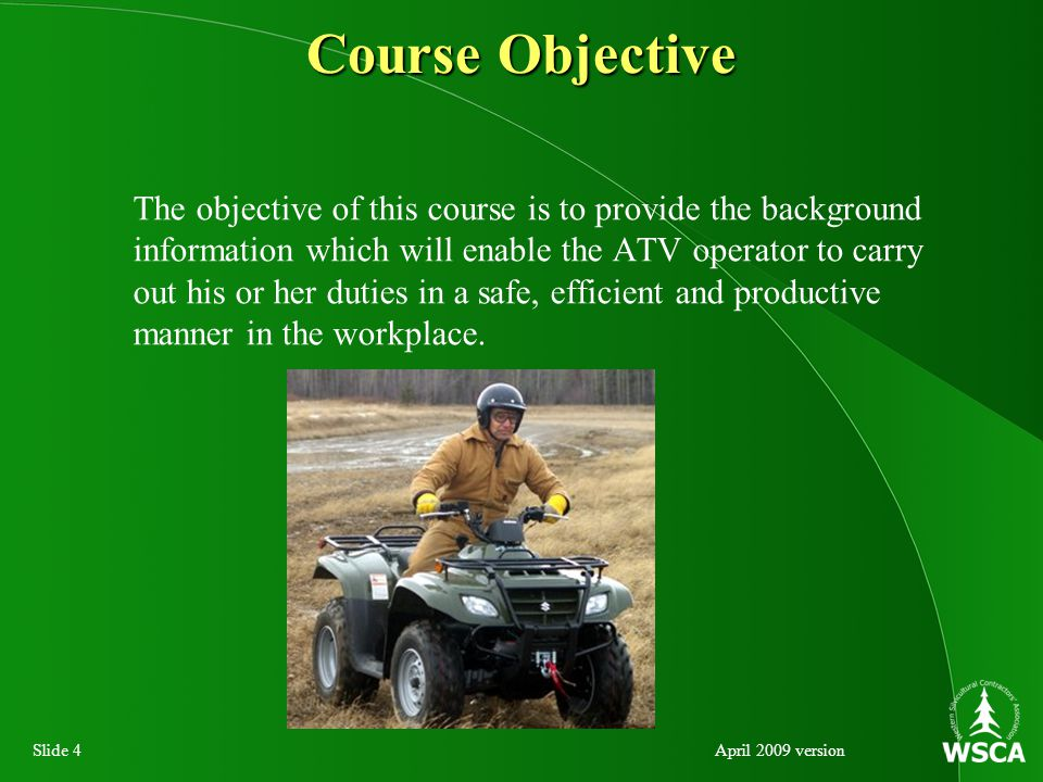 Slide 4April 2009 version Course Objective The objective of this course is to provide the background information which will enable the ATV operator to carry out his or her duties in a safe, efficient and productive manner in the workplace.