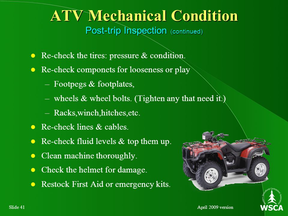 Slide 41April 2009 version ATV Mechanical Condition Post-trip Inspection (continued) Re-check the tires: pressure & condition.