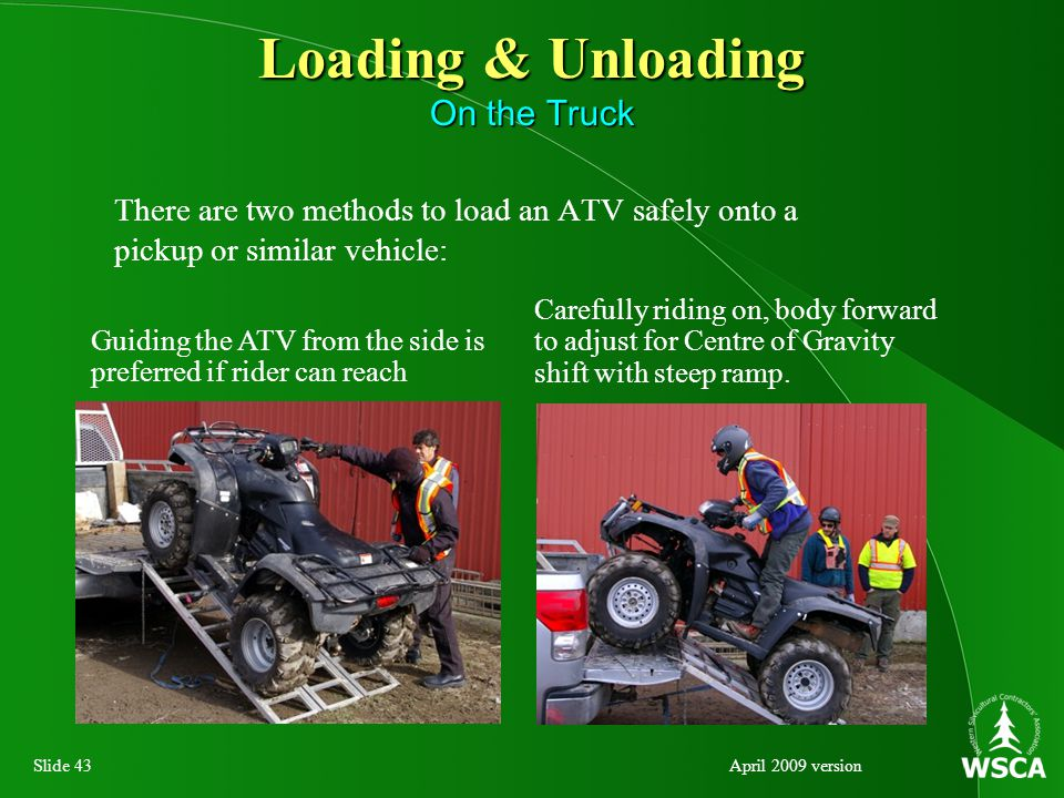 Slide 43April 2009 version Loading & Unloading On the Truck There are two methods to load an ATV safely onto a pickup or similar vehicle: Carefully riding on, body forward to adjust for Centre of Gravity shift with steep ramp.
