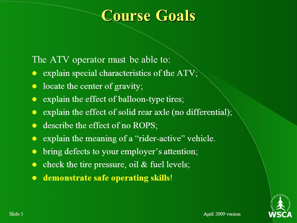 Slide 5April 2009 version The ATV operator must be able to: explain special characteristics of the ATV; locate the center of gravity; explain the effect of balloon-type tires; explain the effect of solid rear axle (no differential); describe the effect of no ROPS; explain the meaning of a rider-active vehicle.