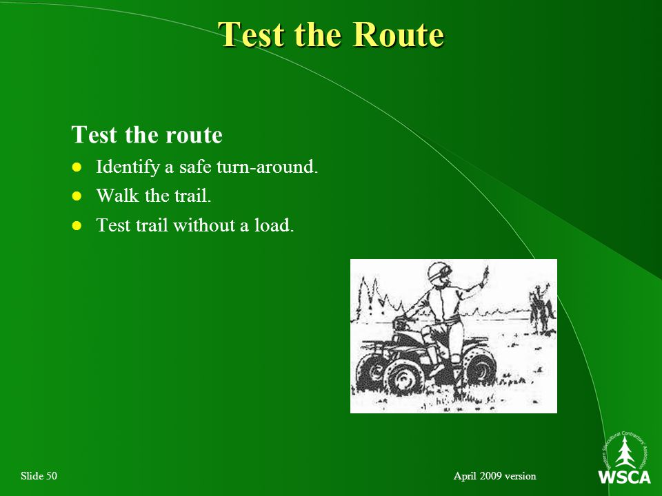 Slide 50April 2009 version Test the Route Test the route Identify a safe turn-around.