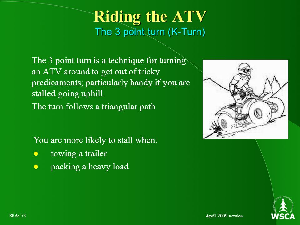 Slide 53April 2009 version Riding the ATV The 3 point turn (K-Turn) The 3 point turn is a technique for turning an ATV around to get out of tricky predicaments; particularly handy if you are stalled going uphill.