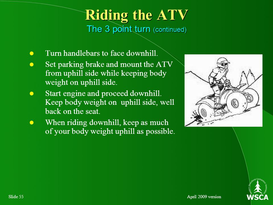 Slide 55April 2009 version Riding the ATV The 3 point turn (continued) Turn handlebars to face downhill.