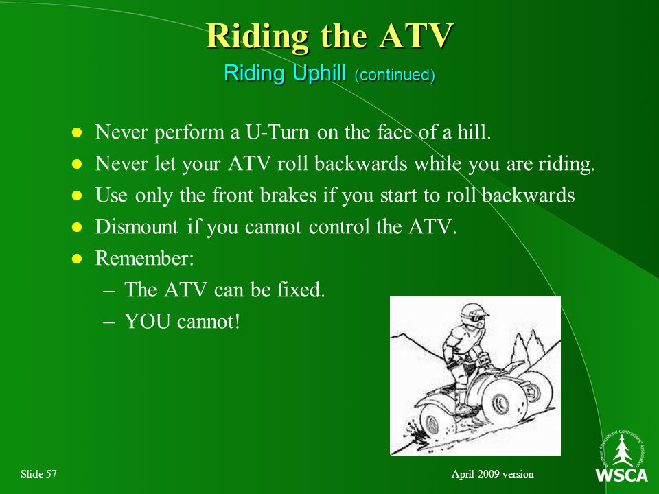 Slide 57April 2009 version Riding the ATV Riding Uphill (continued) Never perform a U-Turn on the face of a hill.