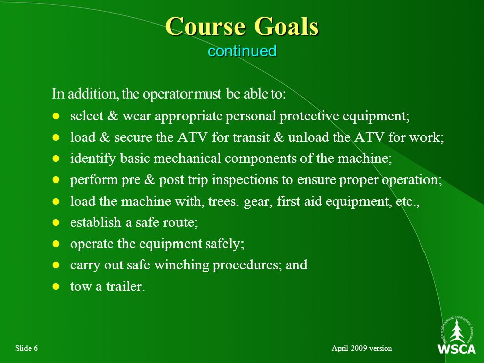 Slide 6April 2009 version Course Goals continued In addition, the operator must be able to: select & wear appropriate personal protective equipment; load & secure the ATV for transit & unload the ATV for work; identify basic mechanical components of the machine; perform pre & post trip inspections to ensure proper operation; load the machine with, trees.