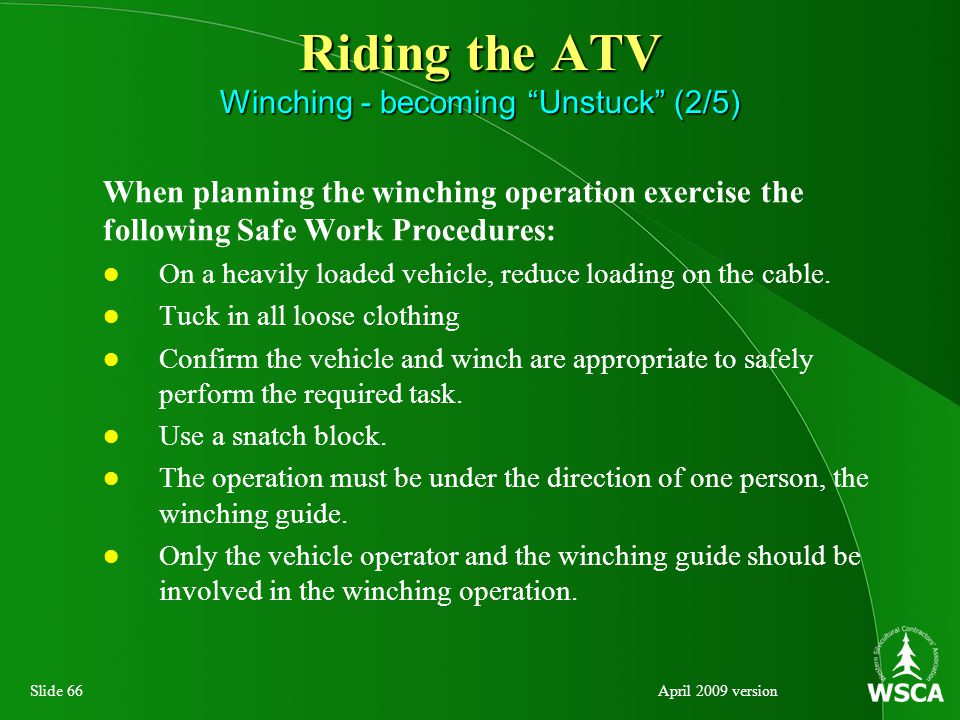 Slide 66April 2009 version Riding the ATV Winching - becoming Unstuck (2/5) When planning the winching operation exercise the following Safe Work Procedures: On a heavily loaded vehicle, reduce loading on the cable.
