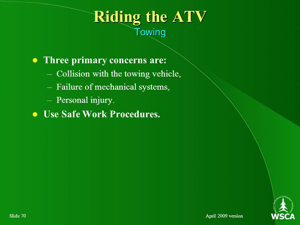 Slide 70April 2009 version Riding the ATV Towing Three primary concerns are: –Collision with the towing vehicle, –Failure of mechanical systems, –Personal injury.