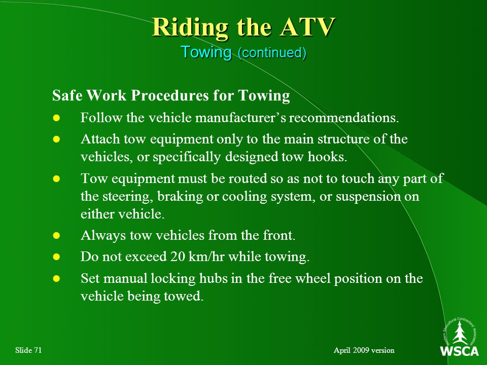 Slide 71April 2009 version Riding the ATV Towing (continued) Safe Work Procedures for Towing Follow the vehicle manufacturer's recommendations.