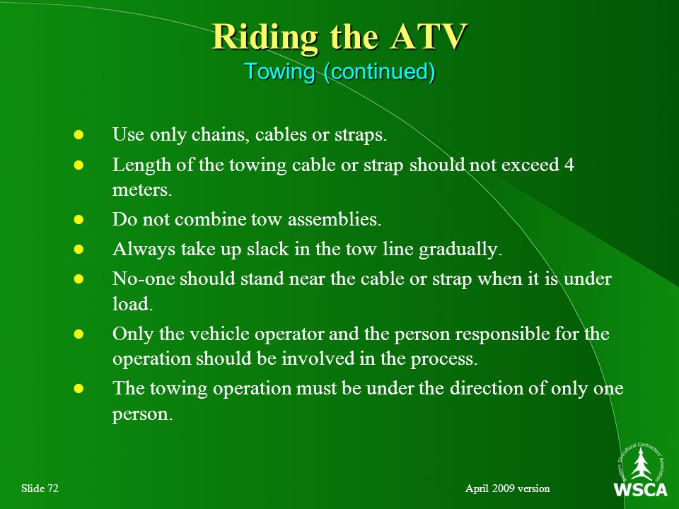 Slide 72April 2009 version Riding the ATV Towing (continued) Use only chains, cables or straps.