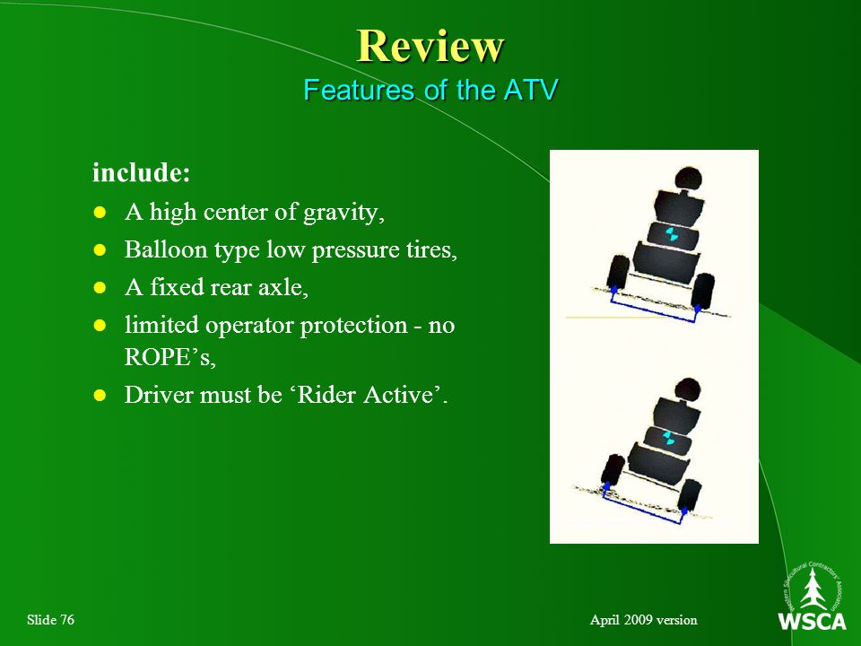 Slide 76April 2009 version Review Features of the ATV include: A high center of gravity, Balloon type low pressure tires, A fixed rear axle, limited operator protection - no ROPE's, Driver must be 'Rider Active'.