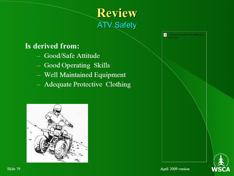 Slide 79April 2009 version Review ATV Safety Is derived from: –Good/Safe Attitude –Good Operating Skills –Well Maintained Equipment –Adequate Protective Clothing