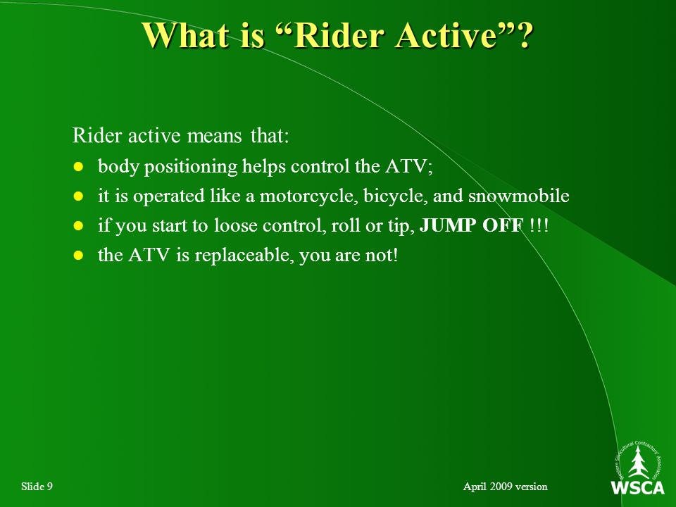 Slide 10April 2009 version Correct Riding Posture When riding an ATV: keep head and eyes looking well ahead; keep shoulders relaxed, elbows bent slightly out and away from your body; keep knees in toward the gas tank; and keep feet on the footrests, toes pointing straight ahead.