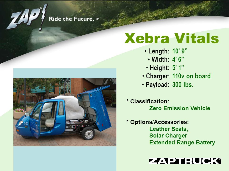 Xebra Vitals Length: Width: Height: Charger: Payload: 10' 9 4' 6 5' 1 110v on board 300 lbs.