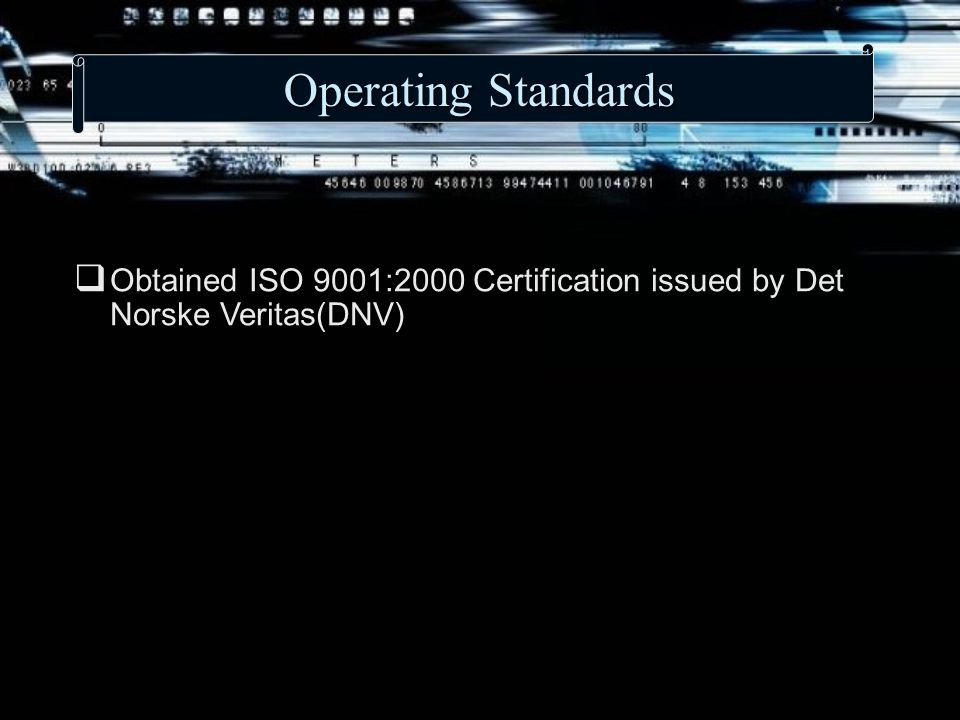 Operating Standards  Obtained ISO 9001:2000 Certification issued by Det Norske Veritas(DNV)