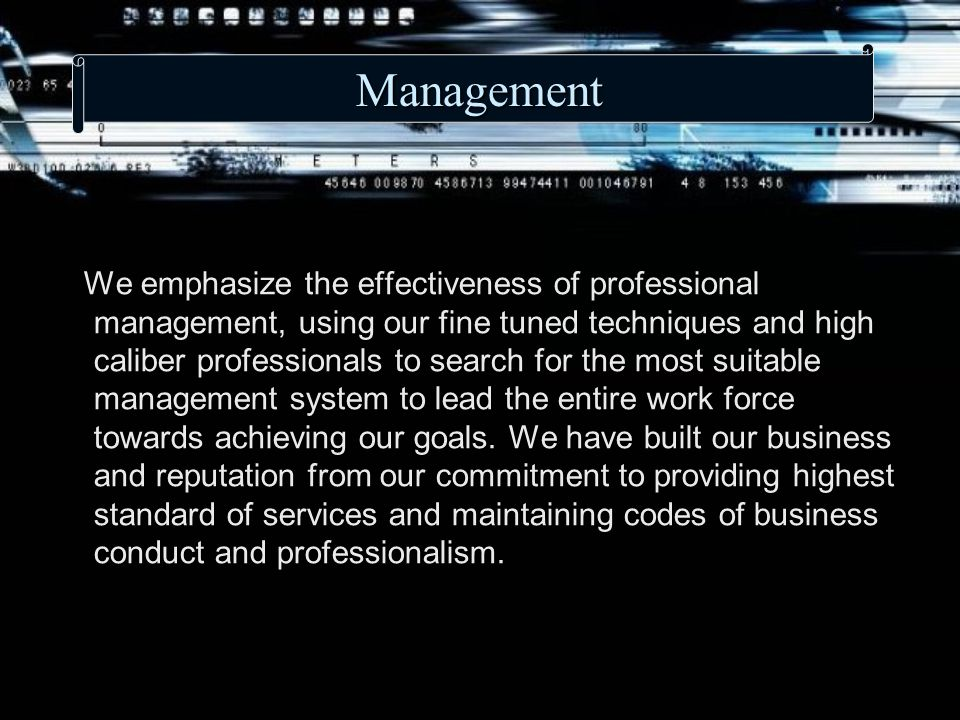 Management We emphasize the effectiveness of professional management, using our fine tuned techniques and high caliber professionals to search for the most suitable management system to lead the entire work force towards achieving our goals.