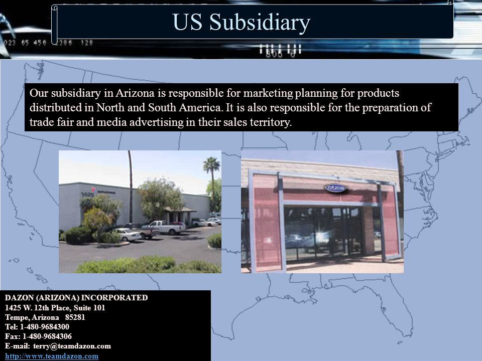 US Subsidiary Our subsidiary in Arizona is responsible for marketing planning for products distributed in North and South America.