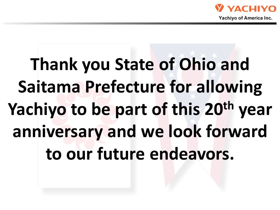 Thank you State of Ohio and Saitama Prefecture for allowing Yachiyo to be part of this 20 th year anniversary and we look forward to our future endeavors.