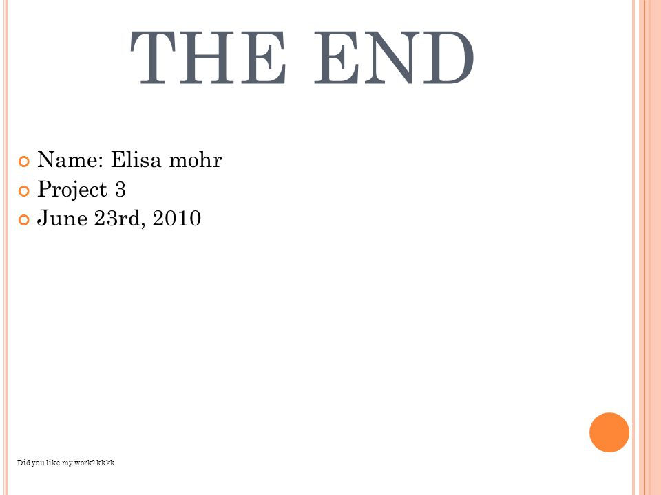 THE END Name: Elisa mohr Project 3 June 23rd, 2010 Did you like my work? kkkk