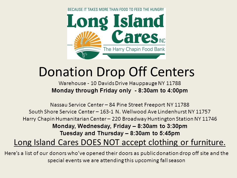 Donation Drop Off Centers Here's a list of our donors who've opened their doors as public donation drop off site and the special events we are attending this upcoming fall season Warehouse - 10 Davids Drive Hauppauge NY 11788 Monday through Friday only - 8:30am to 4:00pm Nassau Service Center – 84 Pine Street Freeport NY 11788 South Shore Service Center – 163-1 N.