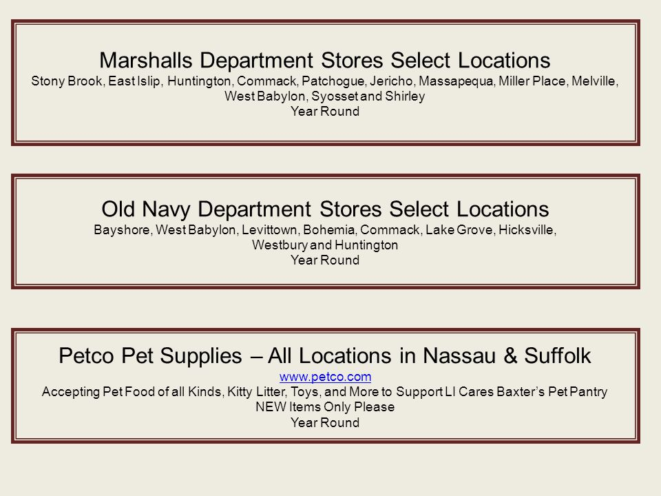 Marshalls Department Stores Select Locations Stony Brook, East Islip, Huntington, Commack, Patchogue, Jericho, Massapequa, Miller Place, Melville, West Babylon, Syosset and Shirley Year Round Old Navy Department Stores Select Locations Bayshore, West Babylon, Levittown, Bohemia, Commack, Lake Grove, Hicksville, Westbury and Huntington Year Round Petco Pet Supplies – All Locations in Nassau & Suffolk www.petco.com Accepting Pet Food of all Kinds, Kitty Litter, Toys, and More to Support LI Cares Baxter's Pet Pantry NEW Items Only Please Year Round