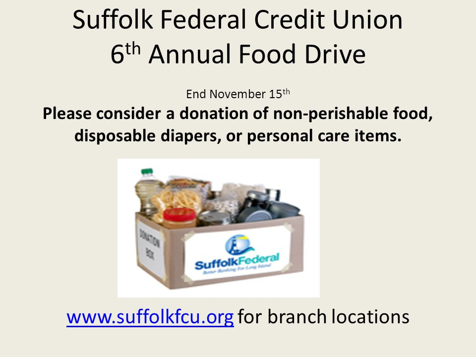 Suffolk Federal Credit Union 6 th Annual Food Drive End November 15 th Please consider a donation of non-perishable food, disposable diapers, or personal care items.