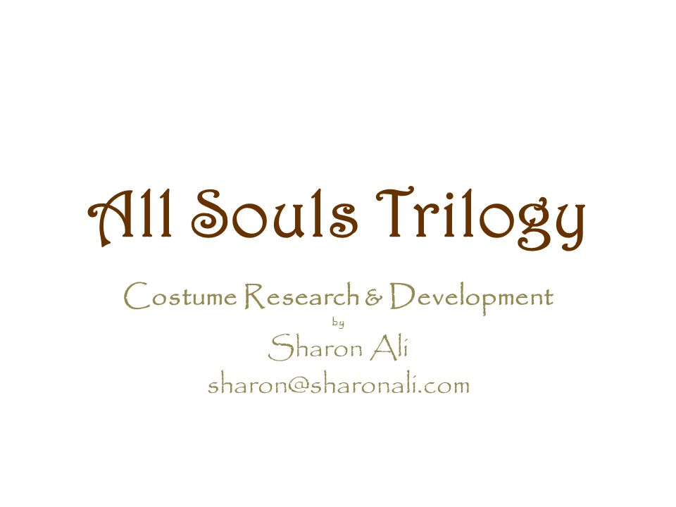 All Souls Trilogy Costume Research & Development by Sharon Ali sharon@sharonali.com