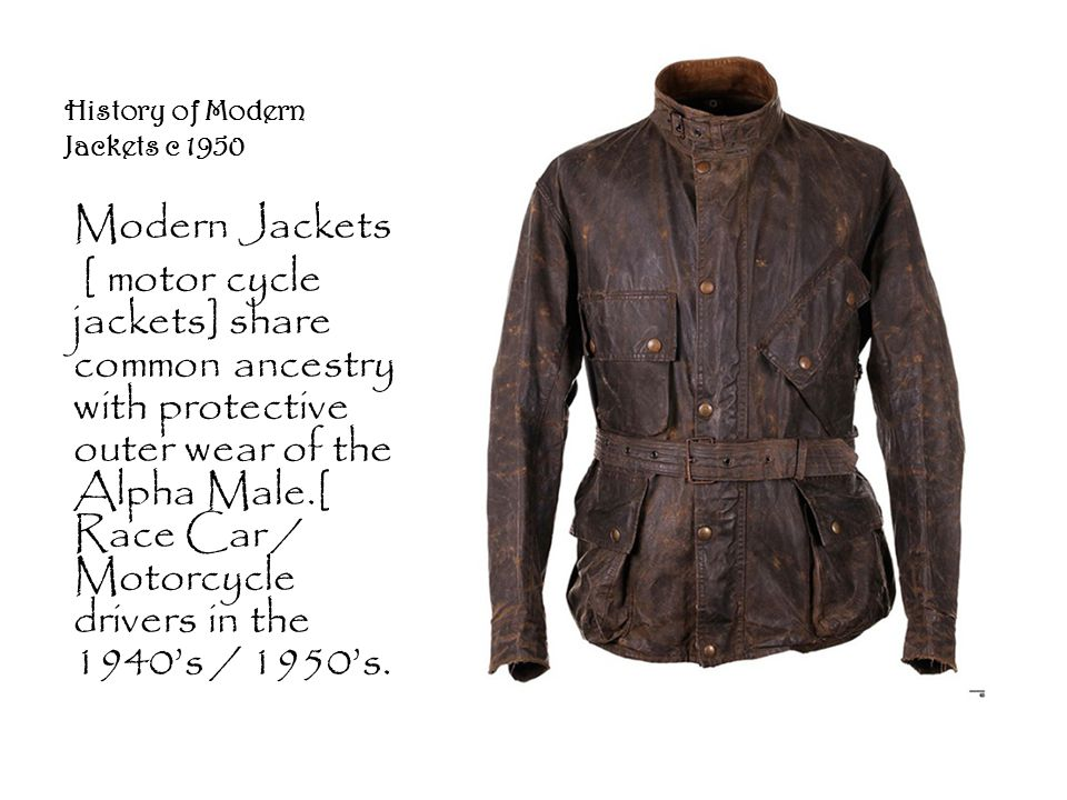 History of Modern Jackets c 1950 Modern Jackets [ motor cycle jackets] share common ancestry with protective outer wear of the Alpha Male.[ Race Car / Motorcycle drivers in the 1940's / 1950's.