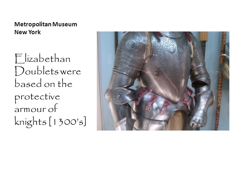 Metropolitan Museum New York Elizabethan Doublets were based on the protective armour of knights [1300's]
