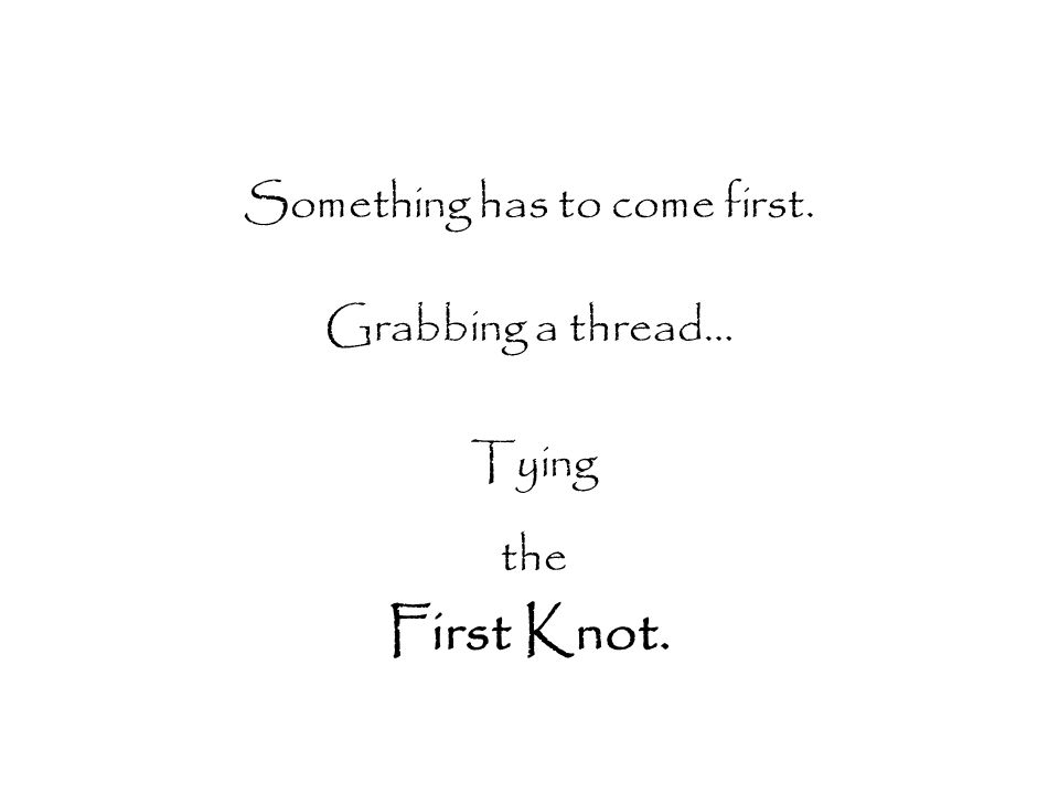 Something has to come first. Grabbing a thread… Tying the First Knot.