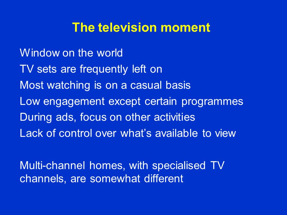 The television moment Window on the world TV sets are frequently left on Most watching is on a casual basis Low engagement except certain programmes D