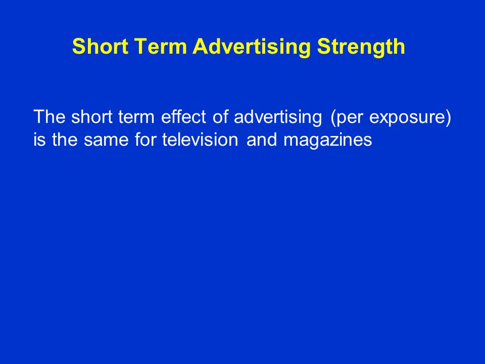 Short Term Advertising Strength The short term effect of advertising (per exposure) is the same for television and magazines
