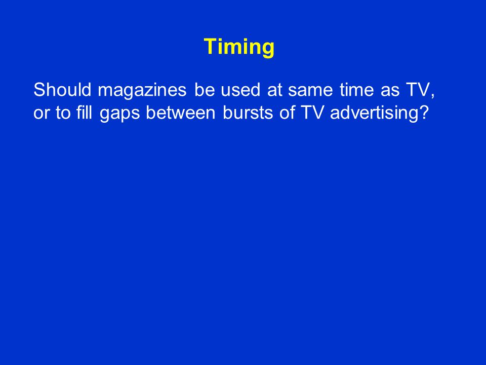 Timing Should magazines be used at same time as TV, or to fill gaps between bursts of TV advertising?