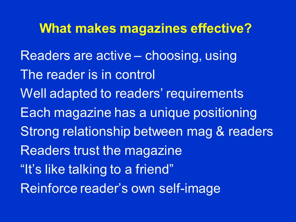 What makes magazines effective? Readers are active – choosing, using The reader is in control Well adapted to readers' requirements Each magazine has