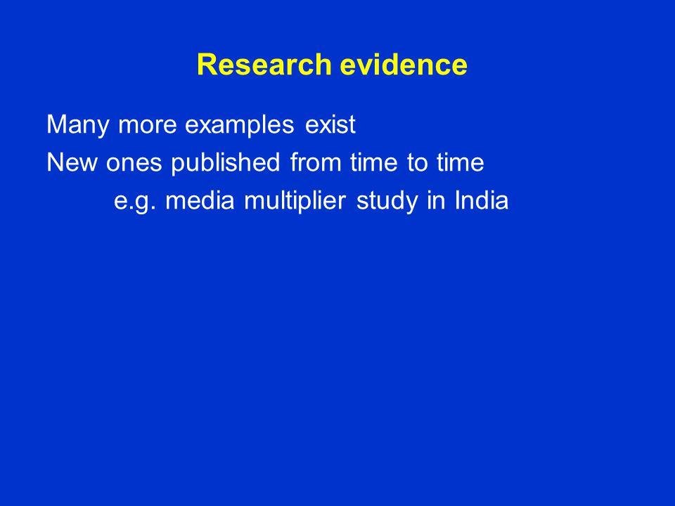 Research evidence Many more examples exist New ones published from time to time e.g. media multiplier study in India