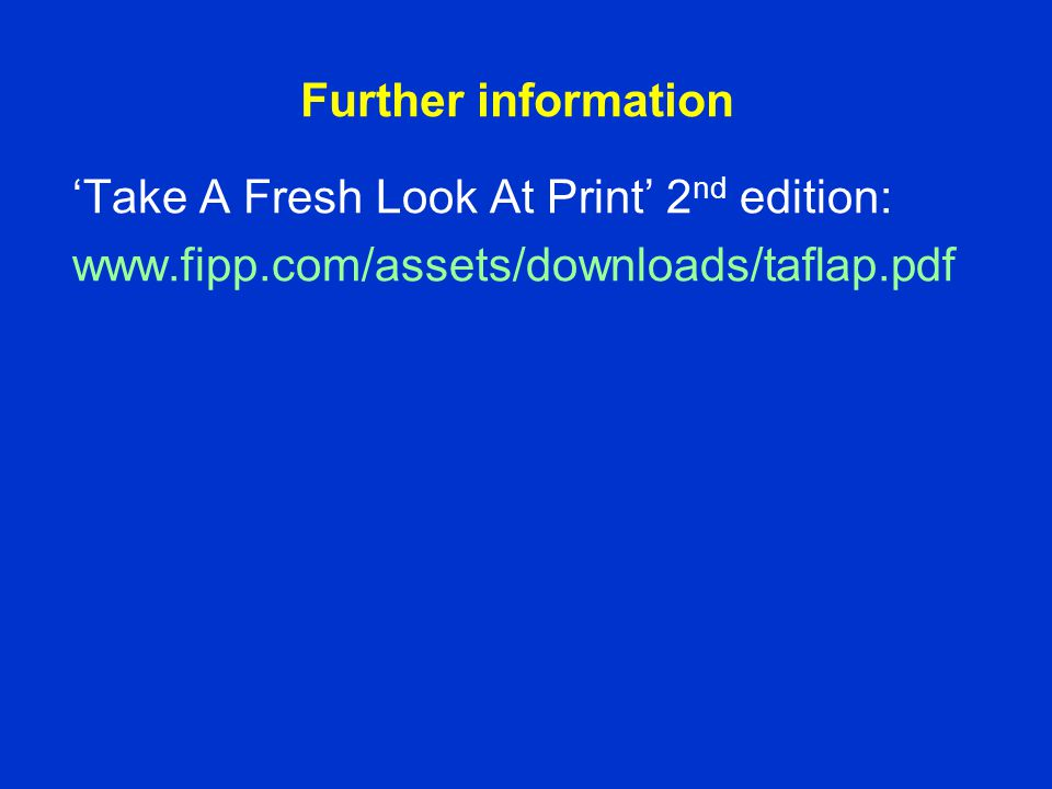 Further information 'Take A Fresh Look At Print' 2 nd edition: www.fipp.com/assets/downloads/taflap.pdf