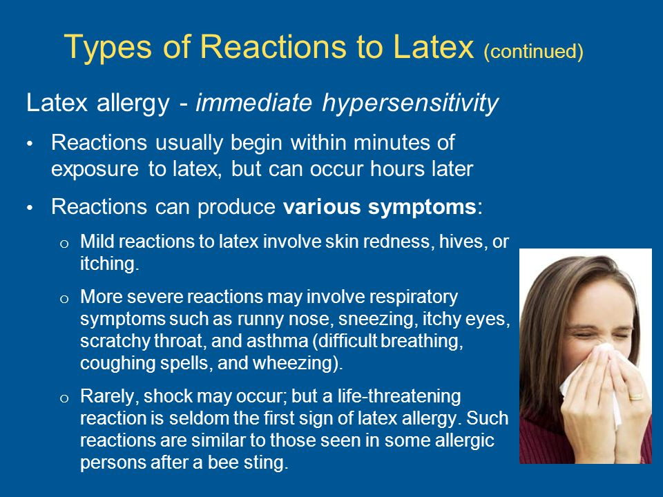 Latex allergy - immediate hypersensitivity Reactions usually begin within minutes of exposure to latex, but can occur hours later Reactions can produce various symptoms: o Mild reactions to latex involve skin redness, hives, or itching.