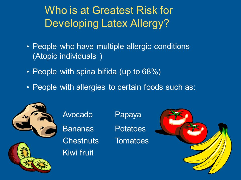Who is at Greatest Risk for Developing Latex Allergy? People who have multiple allergic conditions (Atopic individuals ) People with spina bifida (up